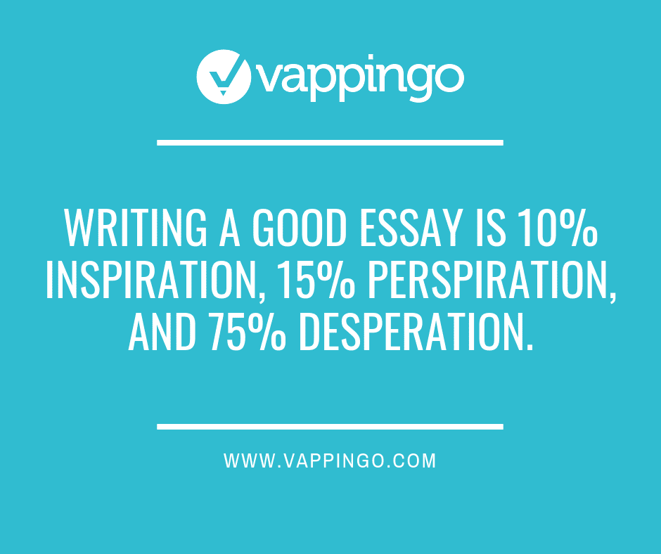 Writing a good essay is 10% inspiration, 15% perspiration, and 75% desperation